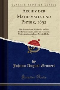 Archiv der Mathematik und Physik, 1892, Vol. 11: Mit Besonderer Rücksicht auf die Bedürfnisse der Lehrer an Höheren Unterrichtsanstalten; Zweite Rei by Johann August Grunert