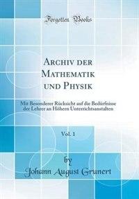 Archiv der Mathematik und Physik, Vol. 1: Mit Besonderer Rücksicht auf die Bedürfnisse der Lehrer an Höhern Unterrichtsanstalten (Classic Rep by Johann August Grunert