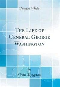 The Life of General George Washington (Classic Reprint) de John Kingston
