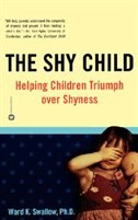 The Shy Child: Helping Children Triumph over Shyness by Ward K. Swallow