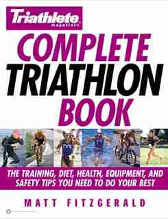 Triathlete Magazine's Complete Triathlon Book: The Training, Diet, Health, Equipment, and Safety Tips You Need to Do Your Best by Matt Fitzgerald