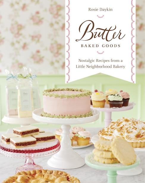 Butter Baked Goods: Nostalgic Recipes From A Little Neighborhood Bakery by Rosie Daykin