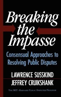 Breaking The Impasse: Consensual Approaches To Resolving Public Disputes by Jeffrey Cruikshank