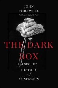The Dark Box: A Secret History of Confession by John Cornwell