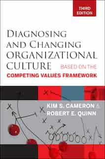 Diagnosing and Changing Organizational Culture: Based on the Competing Values Framework by Kim S. Cameron