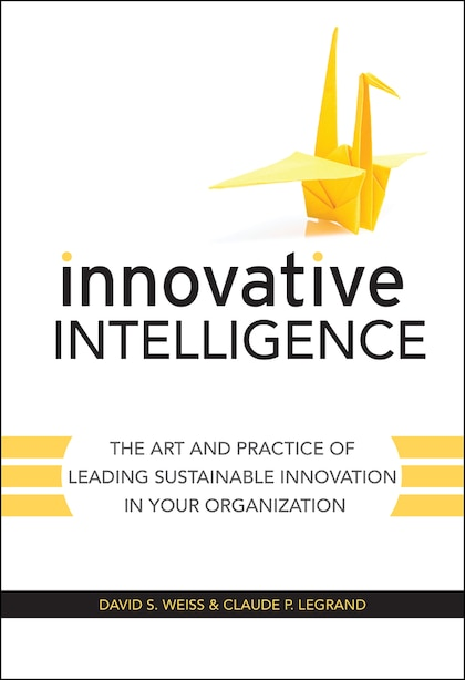 Innovative Intelligence: The Art and Practice of Leading Sustainable Innovation in Your Organization by David S. Weiss