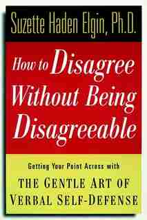 How to Disagree Without Being Disagreeable: Getting Your Point Across with the Gentle Art of Verbal Self-Defense de Suzette Haden Elgin