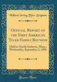 Official Report of the First American Tyler Family Reunion: Held at North Andover, Mass., Wednesday, September 2, 1896 (Classic Reprint) by Willard Irving Tyler Brigham