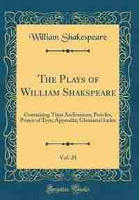 The Plays of William Shakspeare, Vol. 21: Containing Titus Andronicus; Pericles, Prince of Tyre; Appendix; Glossarial Index (Classic Reprint) by William Shakespeare