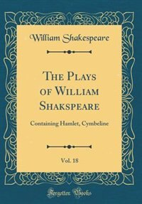 The Plays of William Shakspeare, Vol. 18: Containing Hamlet, Cymbeline (Classic Reprint) by William Shakespeare