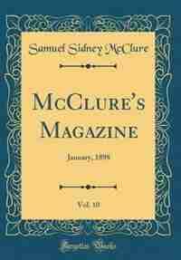 McClure's Magazine, Vol. 10: January, 1898 (Classic Reprint) by Samuel Sidney Mcclure