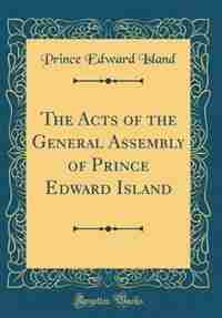 The Acts of the General Assembly of Prince Edward Island (Classic Reprint) by Prince Edward Island