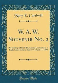 W. A. W. Souvenir No. 2: Proceedings of the Fifth Annual Convention, at Eagle Lake, Indiana, July 8, 9, 10 and 11, 1890 (Cla by Mary E. Cardwill