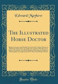 The Illustrated Horse Doctor: Being an Accurate and Detailed Account of the Various Diseases to Which the Equine Race Are Subject by Edward Mayhew