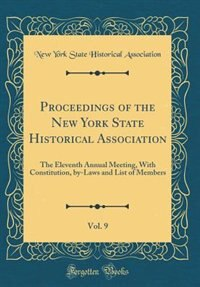 Proceedings of the New York State Historical Association, Vol. 9: The Eleventh Annual Meeting, With Constitution, by-Laws and List of Members (Classic Reprint) by New York State Historical Association
