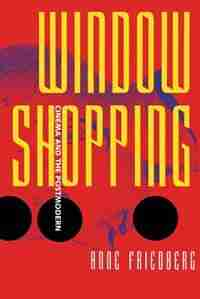 Window Shopping: Cinema And The Postmodern by Anne Friedberg