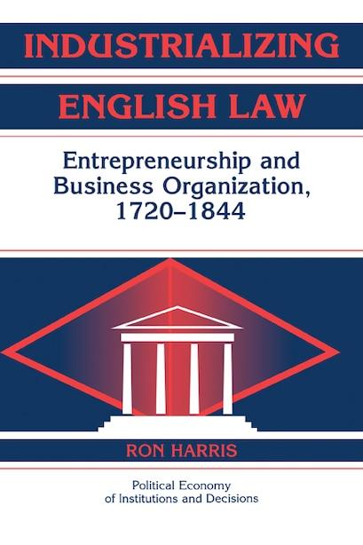 Industrializing English Law: Entrepreneurship and Business Organization, 1720-1844 by Ron Harris