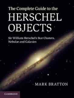 The Complete Guide to the Herschel Objects: Sir William Herschel's Star Clusters, Nebulae And Galaxies by Mark Bratton