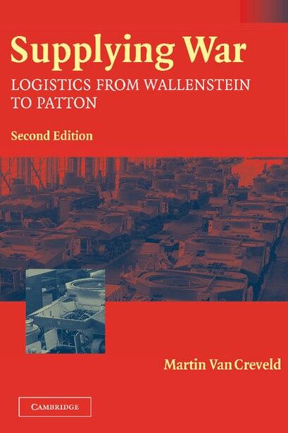 Supplying War: Logistics from Wallenstein to Patton by Martin van Creveld