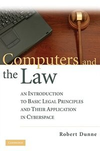 Computers and the Law: An Introduction to Basic Legal Principles and Their Application in Cyberspace by Robert Dunne