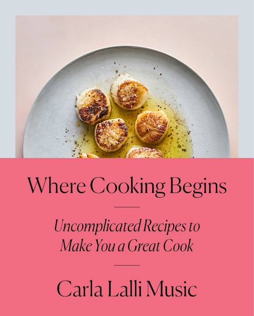 Where Cooking Begins: Uncomplicated Recipes To Make You A Great Cook: A Cookbook by Carla Lalli Music
