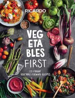 Vegetables First: 120 Vibrant Vegetable-forward Recipes by Ricardo Larrivee