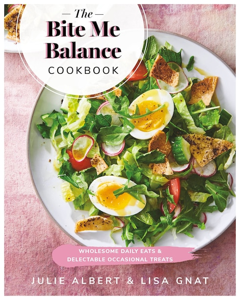 The Bite Me Balance Cookbook: Wholesome Daily Eats & Delectable Occasional Treats by Julie Albert