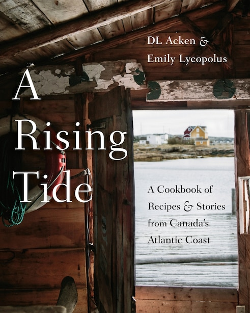 A Rising Tide: A Cookbook Of Recipes And Stories From Canada's Atlantic Coast by DL Acken