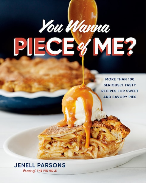 You Wanna Piece Of Me?: More Than 100 Seriously Tasty Recipes For Sweet And Savory Pies by Jenell Parsons