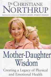 Mother Daughter Wisdom: Creating A Legacy Of Physical And Emotional Health by Christiane Northrup