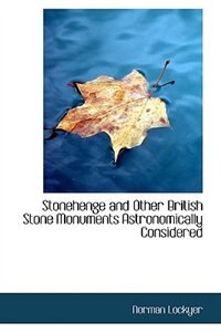 Stonehenge and Other British Stone Monuments Astronomically Considered by Norman Lockyer