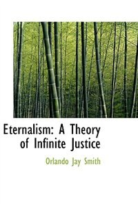 Eternalism: A Theory of Infinite Justice by Orlando Jay Smith