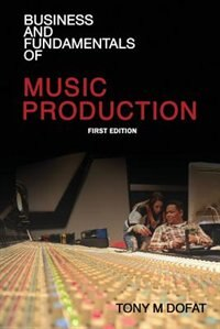 Business and Fundamentals of Music Production: First Edition by Tony M Dofat