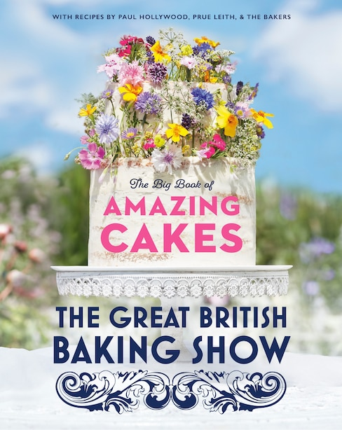 The Great British Baking Show: The Big Book Of Amazing Cakes by The Baking Show Team