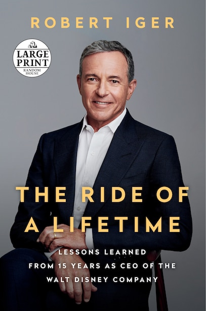The Ride Of A Lifetime: Lessons Learned From 15 Years As Ceo Of The Walt Disney Company by Robert Iger