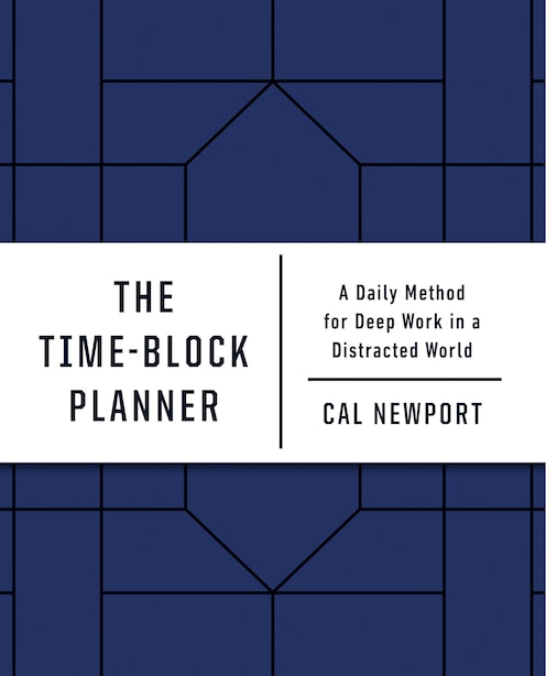 The Time-block Planner: A Daily Method For Deep Work In A Distracted World de Cal Newport