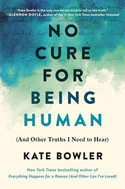 No Cure For Being Human: (and Other Truths I Need To Hear) by Kate Bowler