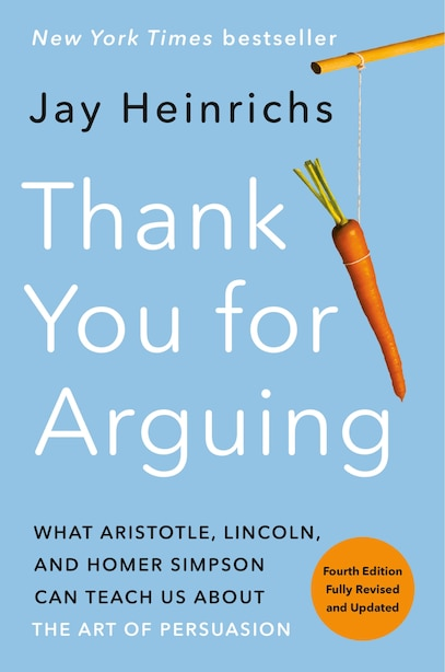 Thank You For Arguing, Fourth Edition (revised And Updated): What Aristotle, Lincoln, And Homer Simpson Can Teach Us About The Art Of Persuasion by Jay Heinrichs
