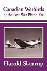 Canadian Warbirds Of The Post-war Piston Era by Harold A. A Skaarup