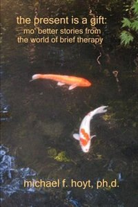 The Present Is a Gift: Mo' Better Stories from the World of Brief Therapy by Michael F Hoyt
