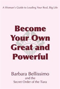 Become Your Own Great and Powerful: A Woman's Guide to Leading Your Real, Big Life by Barbara Bellissimo