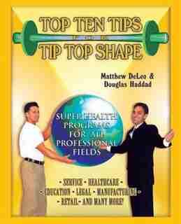 Top Ten Tips For Tip Top Shape: Super Health Programs For All Professional Fields de Matthew Deleo