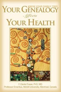 Your Genealogy Affects Your Health: Know Your Family Tree by F. Clarke Fraser Phd Md