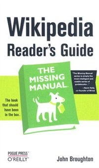 Wikipedia Reader's Guide: The Missing Manual: The Missing Manual by John Broughton