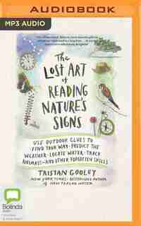 The Lost Art Of Reading Nature's Signs: Use Outdoor Clues To Find Your Way, Predict The Weather, Locate Water, Track Animals--and Other For by Tristan Gooley