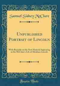 Unpublished Portrait of Lincoln: With Remarks on the New Material Appearing in the McClure's Life of Abraham Lincoln (Classic Reprin by Samuel Sidney Mcclure