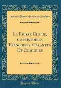 La Fausse Clelie, ou Histoires Francoises, Galantes Et Comiques (Classic Reprint) by Adrien-Thomas Perdou de Subligny