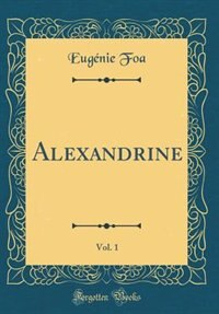 Alexandrine, Vol. 1 (Classic Reprint) by Eugénie Foa