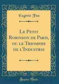 Le Petit Robinson de Paris, ou le Triomphe de l'Industrie (Classic Reprint) by Eugénie Foa