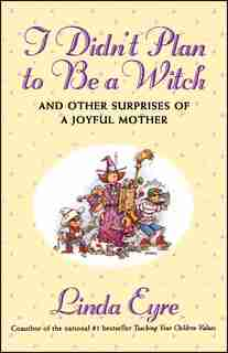 I Didn'T Plan To Be A Witch: And Other Surprises Of A Joyful Mother by Linda Eyre
